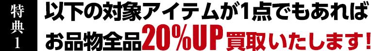 特典1 以下の対象アイテムが1点でもあれば、お品物全品20%UP買取いたします。